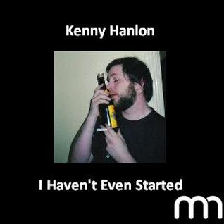 MN Mix: Kenny Hanlon - I Haven't Even Started
