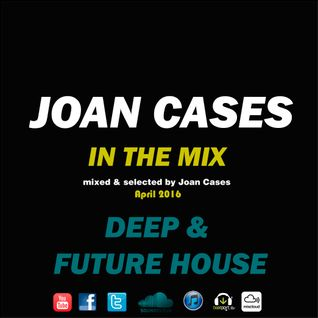 Joan Cases In The Mix Deep & Future House Podcast April 2016