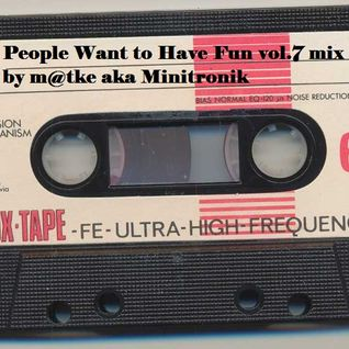 People Want to Have Fun vol.7 mix by m@tke aka Minitronik