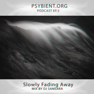 Psybient.org podcast [ep 03] Dj Samsara - Slowly Fading Away (Ambient, Deep / Dub Techno mix)