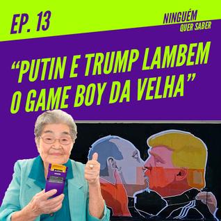 Episódio #13 | Putin e Trump Lambem o Game Boy da Velha