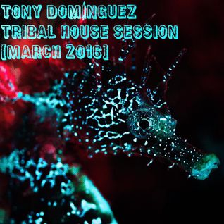 Tony Dominguez - Tribal House Session (March 2016)