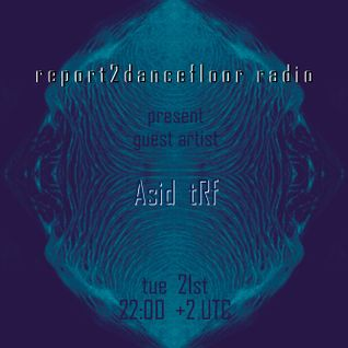 Asid tRf ::: Guest Artist on Report2DancefloorRadio