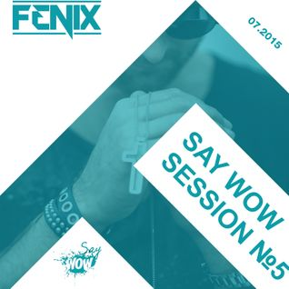 FENIX - SAY WOW SESSION #5