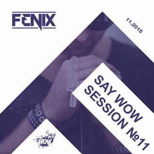 FENIX - SAY WOW SESSION #11