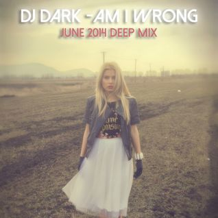 Dj Dark - Am i wrong (June 2014 Deep Mix) | Download link in description