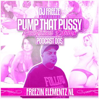DJ Freeze Presents - Pump That Pussy Podcast 005