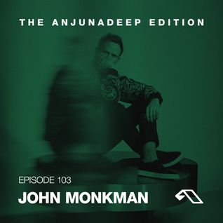 The Anjunadeep Edition 103 With John Monkman
