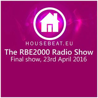 The Final RBE2000 Radio Show 23rd April 2016 housebeat.eu