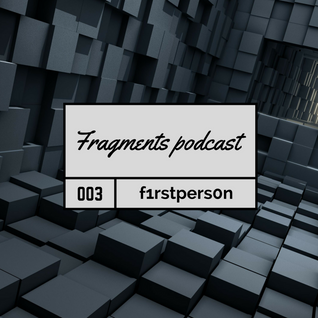 Fragments Podcast 003- f1rstpers0n