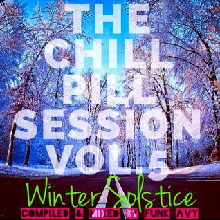 "THE CHILL PILL SESSION VOLUME 5 ""WINTER SOLSTICE"" (Compiled & Mixed by Funk Avy)"