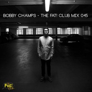Bobby Champs - The Fat! Club Mix 045