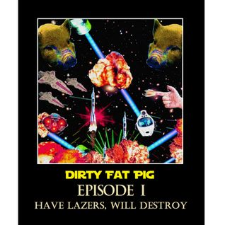 Dirty Fat Pig - Episode I - Have Lazers, Will Destroy