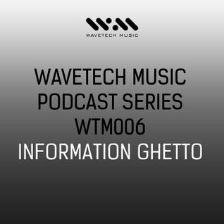 Wavetech Music. Podcast Series - [WTM006 - Information Ghetto]