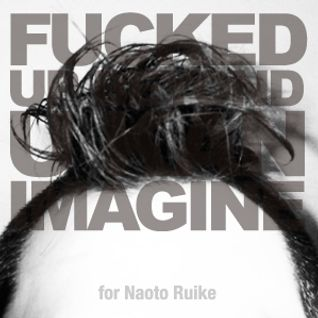 Fucked Up Beyond U Kan Imagine for Naoto Ruike
