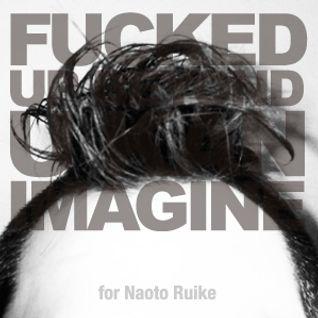 Fucked Up Beyond U Kan Imagine for Naoto Ruike