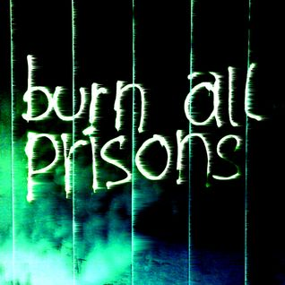 BURN ALL PRISONS