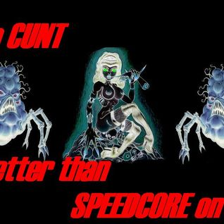 __No CUNT is better than SPEEDCORE on LSD__