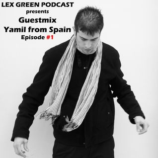 Lex Green Podcast presents...Guestmix by Yamil from Spain...Episode #1