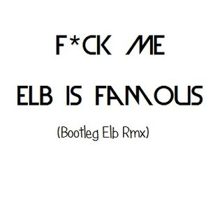 F★ck Me, Elb Is Famous (Bootleg Elb Rmx)