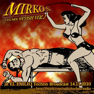 Mirko S. - Its My Fetish vol.1 @ EL EXILIO Techno Broadcast ( 14.10.2010)