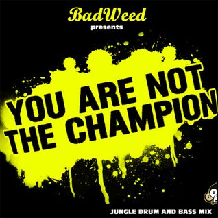 You Are Not The Champion (Mixed by BadWeed)