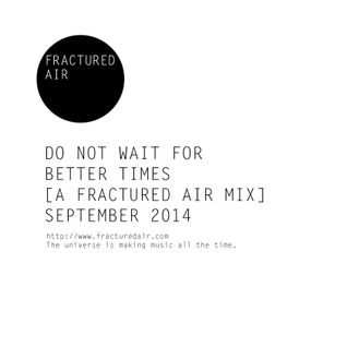 'Do Not Wait For Better Times' [A Fractured Air Mix]