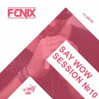 FENIX - SAY WOW SESSION #10