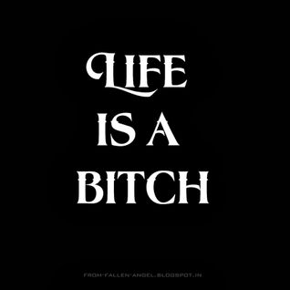 LIFE IS A BITCH....!!!