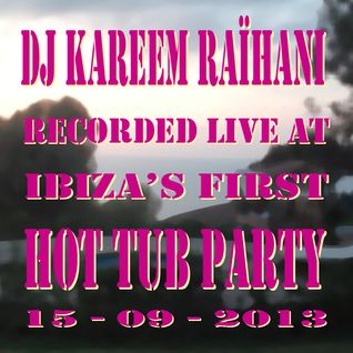 Dj Kareem Raïhani Recorded live at Ibiza's first HotTub Party 15-09-2013