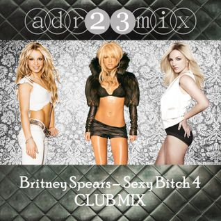 Britney Spears - Sexy Bitch 4 CLUB MIX (adr23mix)