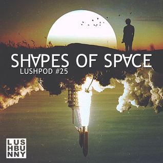 Lushpod #25 - Shapes of Space