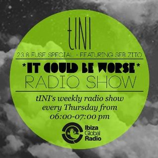 "tINI ""IT COULD BE WORSE"" Radioshow #7 FUSE Special feat. Seb Zito @ Ibiza Global Radio - 23.08.12"