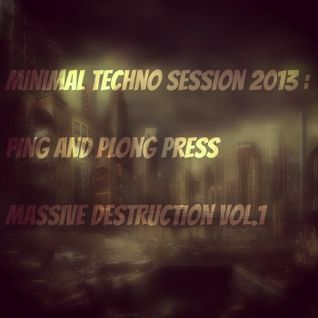 Minimal Techno Session 2013 - Ping and Plong press Massive Destruction Vol.1