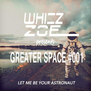 Whizz Zoe - Greater Space #001 [Let Me Be Your Astronaut]