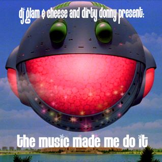 The music made me do it radio playlist mix-up with DJ Glam & Cheese and Dirty Donny.
