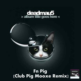 Deadmau5 - Fn Pig(Club Pig Mooxe Remix)