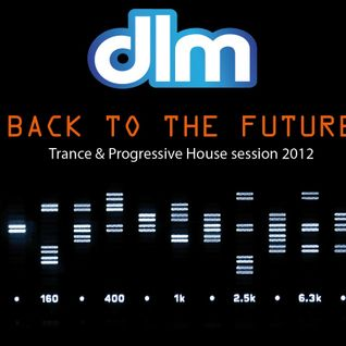 DLM - Back to the Future ( Trance & Progressive House session ) 2012