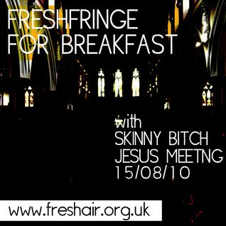 FreshFringe for Breakfast with Skinny Bitch Jesus Meeting - Sun 15th Aug 2010
