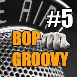 bop groovy radio show #05