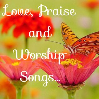 LOVE, PRAISE AND WORSHIP SONGS