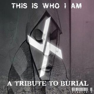 This Is Who I Am (A Tribute To Burial)