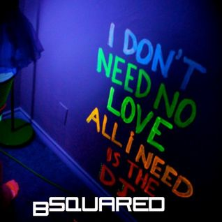 I DON'T NEED NO LOVE ALL I NEED IS DJ BSQUARED