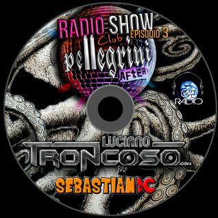 DJ SET CLUB PELLEGRINI RADIOSHOW EPISODIO 3 - LUCIANO TRONCOSO + SEBASTIAN DC 4HS. LIVE SET