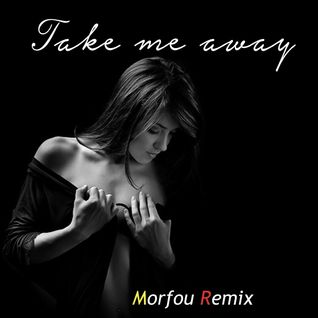 TAKE ME AWAY -  Morfou Re-edit and Remix