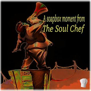A Soapbox Moment from the Soul Chef