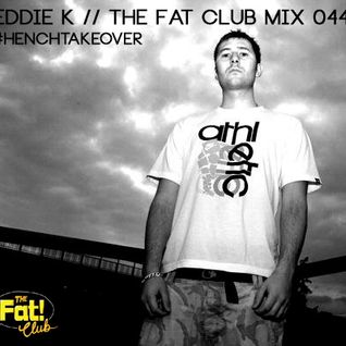 Eddie K - The Fat! Club Mix 044 #HenchTakeover