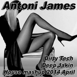 Antoni James Dirty Tech Deep Jakin House mashup 2014 April
