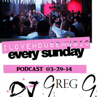 I LOVE HOUSE MUSIC - PODCAST 03-29-14 - DJ GREG G