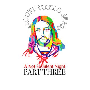 Groovy Voodoo Jesus: A Not So Silent Night Part 3